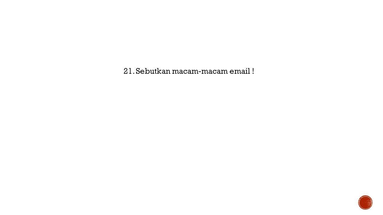 21. Sebutkan macam-macam email !