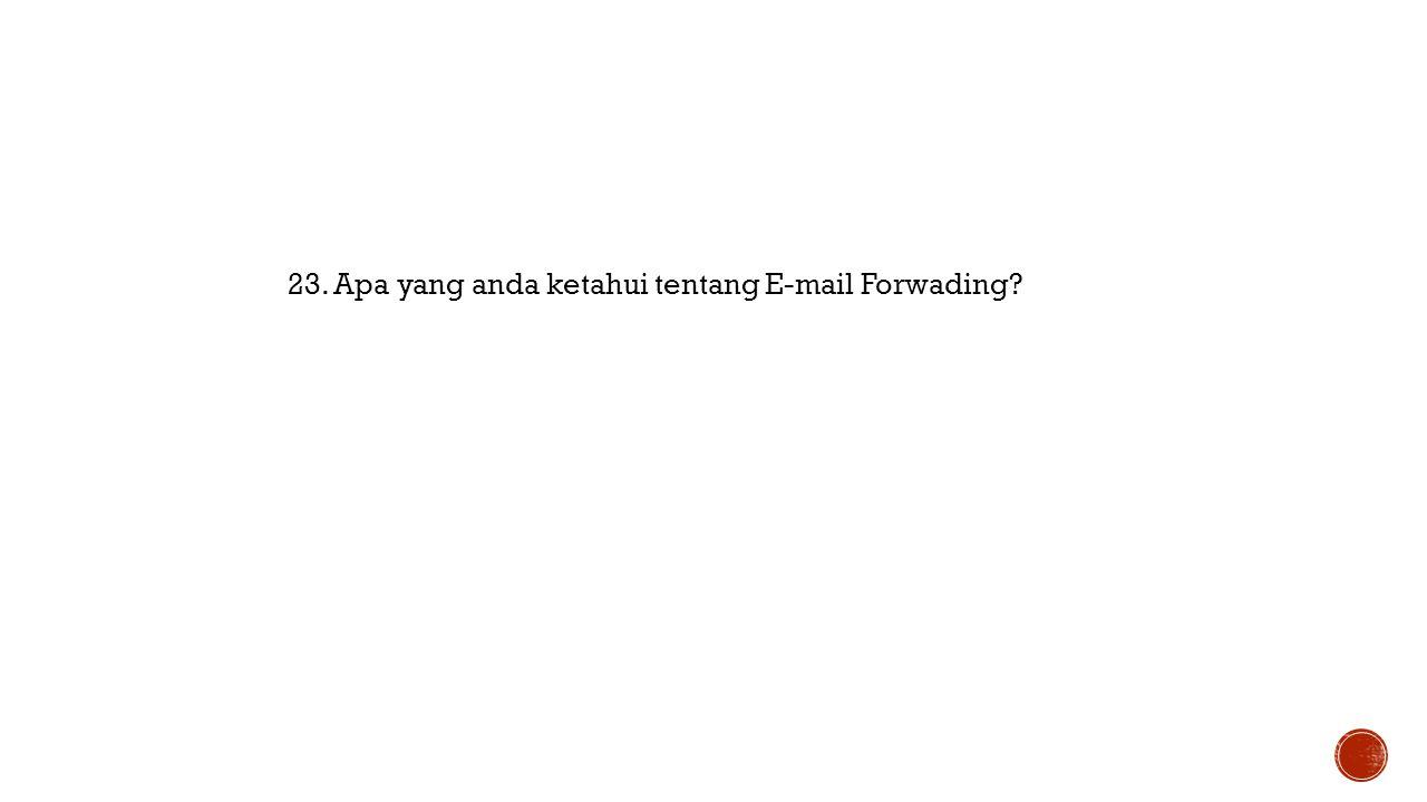 23. Apa yang anda ketahui tentang E-mail Forwading?