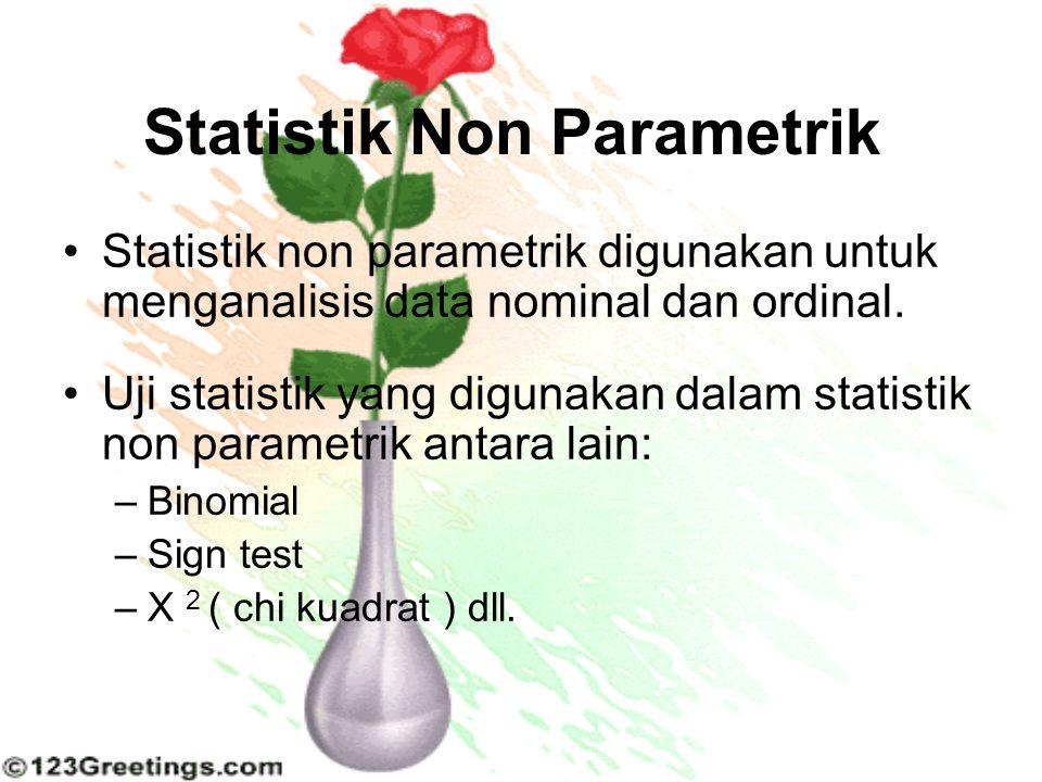 Statistik Non Parametrik Statistik non parametrik digunakan untuk menganalisis data nominal dan ordinal. Uji statistik yang digunakan dalam statistik