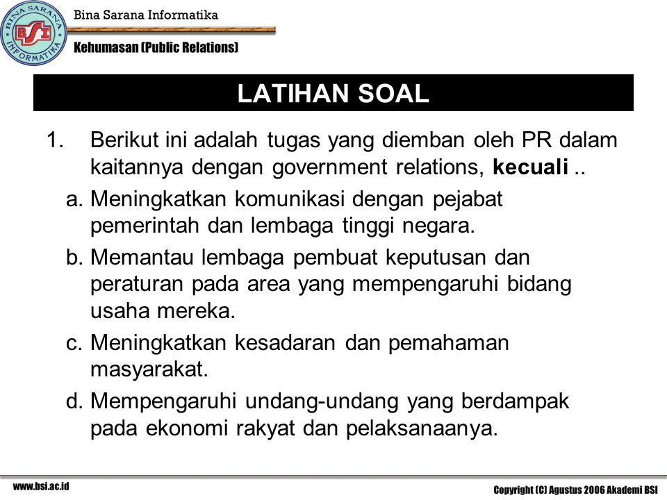LATIHAN SOAL 1. Berikut ini adalah tugas yang diemban oleh PR dalam kaitannya dengan government relations, kecuali.. a.Meningkatkan komunikasi dengan