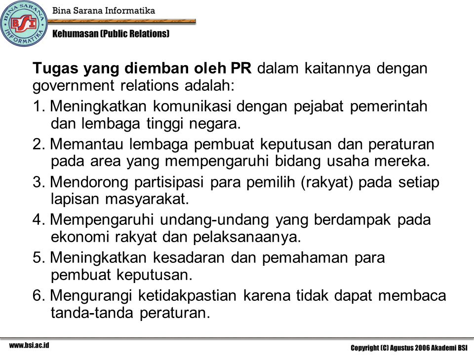 Tugas yang diemban oleh PR dalam kaitannya dengan government relations adalah: 1. Meningkatkan komunikasi dengan pejabat pemerintah dan lembaga tinggi