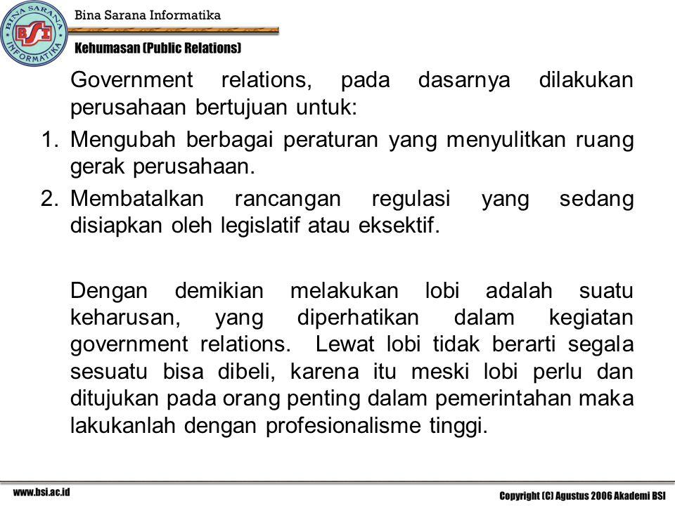 Government relations, pada dasarnya dilakukan perusahaan bertujuan untuk: 1.Mengubah berbagai peraturan yang menyulitkan ruang gerak perusahaan. 2.Mem