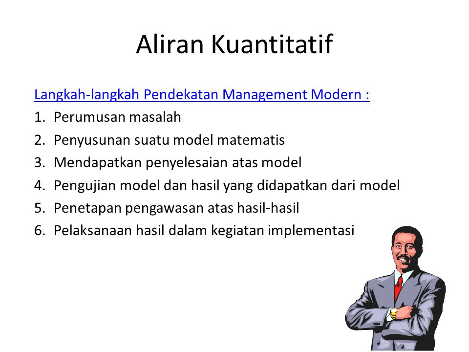 Aliran Kuantitatif Langkah-langkah Pendekatan Management Modern : 1.Perumusan masalah 2.Penyusunan suatu model matematis 3.Mendapatkan penyelesaian atas model 4.Pengujian model dan hasil yang didapatkan dari model 5.Penetapan pengawasan atas hasil-hasil 6.Pelaksanaan hasil dalam kegiatan implementasi