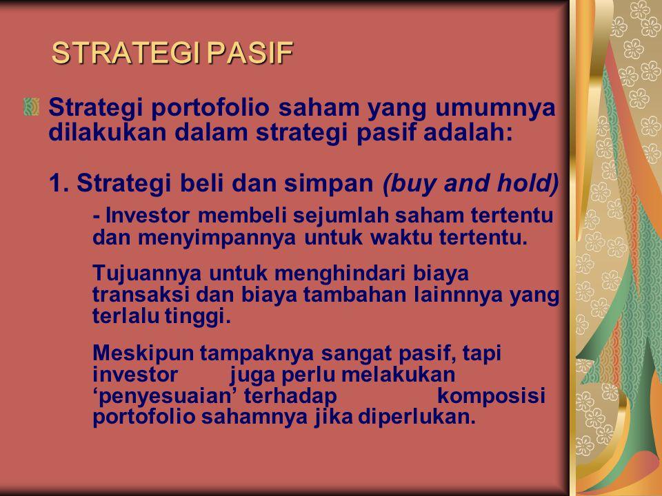 STRATEGI PASIF Strategi portofolio saham yang umumnya dilakukan dalam strategi pasif adalah: 1. Strategi beli dan simpan (buy and hold) - Investor mem