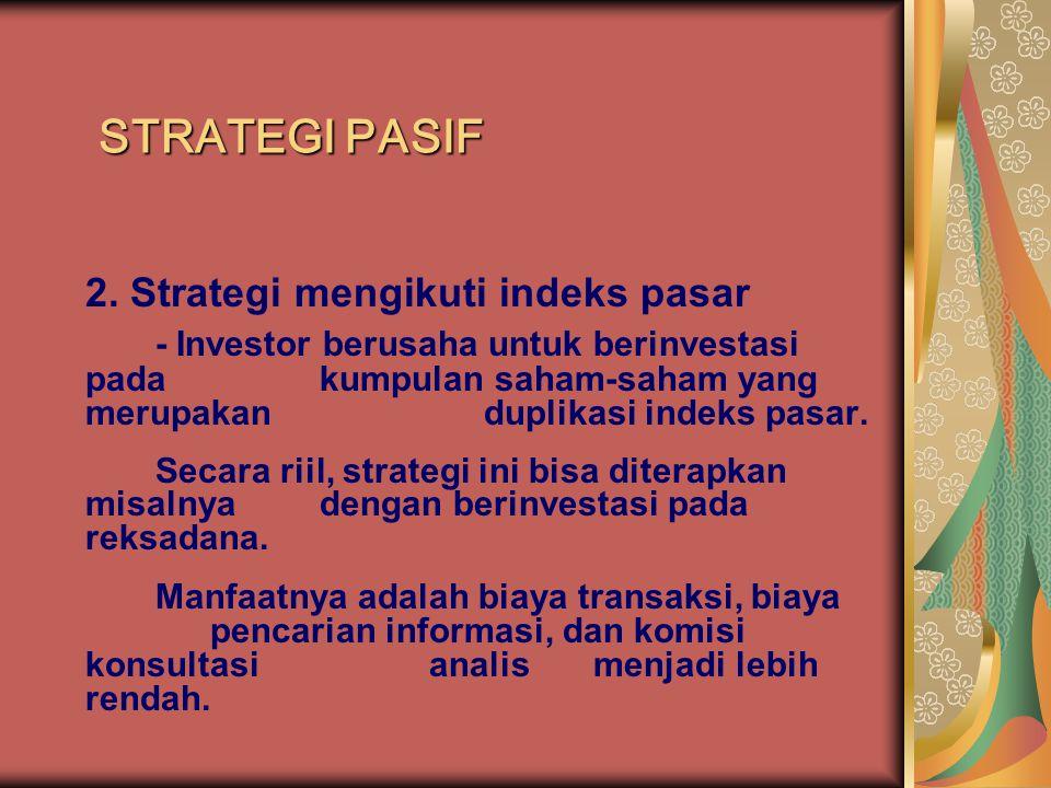 STRATEGI PASIF 2. Strategi mengikuti indeks pasar - Investor berusaha untuk berinvestasi pada kumpulan saham-saham yang merupakan duplikasi indeks pas