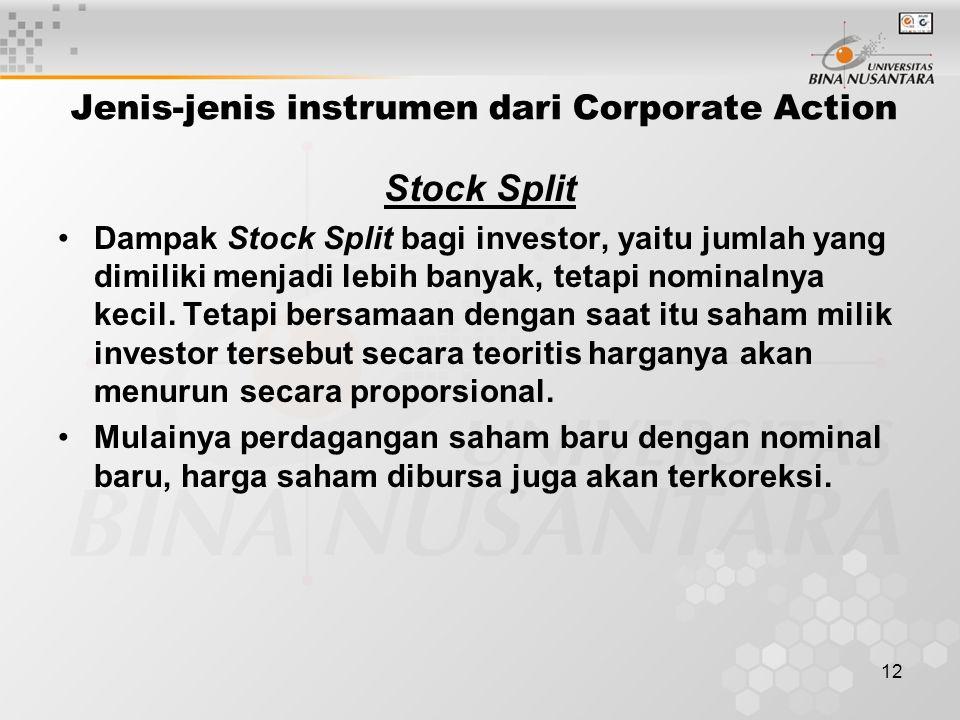 12 Jenis-jenis instrumen dari Corporate Action Stock Split Dampak Stock Split bagi investor, yaitu jumlah yang dimiliki menjadi lebih banyak, tetapi nominalnya kecil.