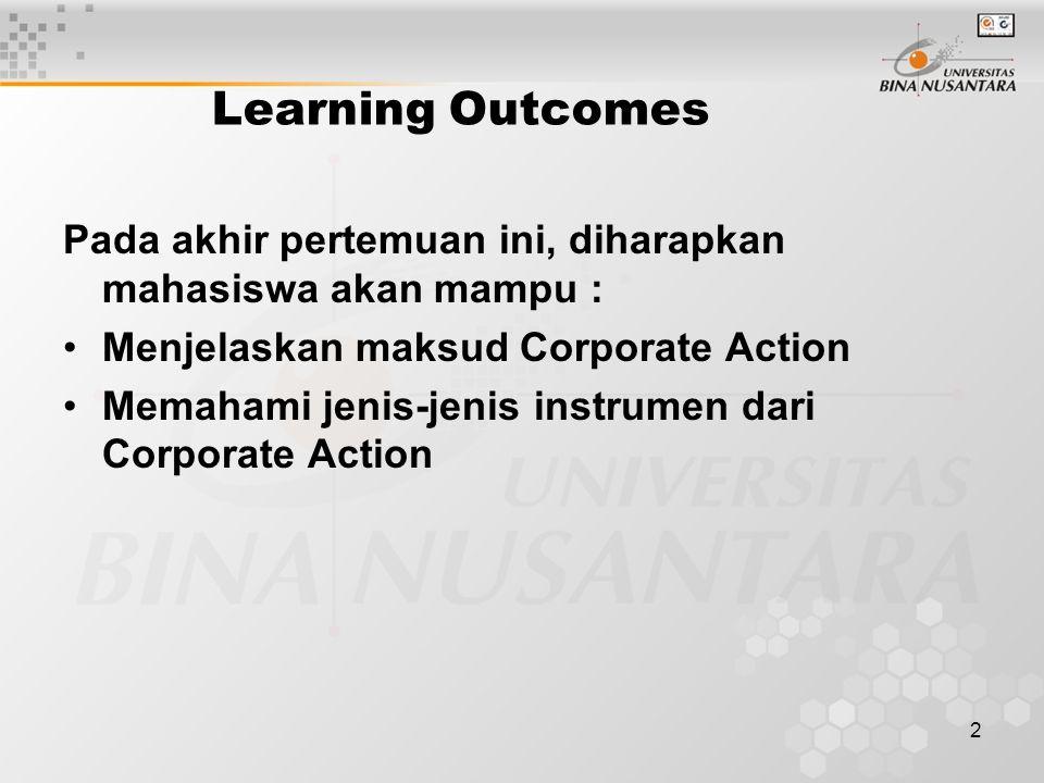 2 Learning Outcomes Pada akhir pertemuan ini, diharapkan mahasiswa akan mampu : Menjelaskan maksud Corporate Action Memahami jenis-jenis instrumen dari Corporate Action