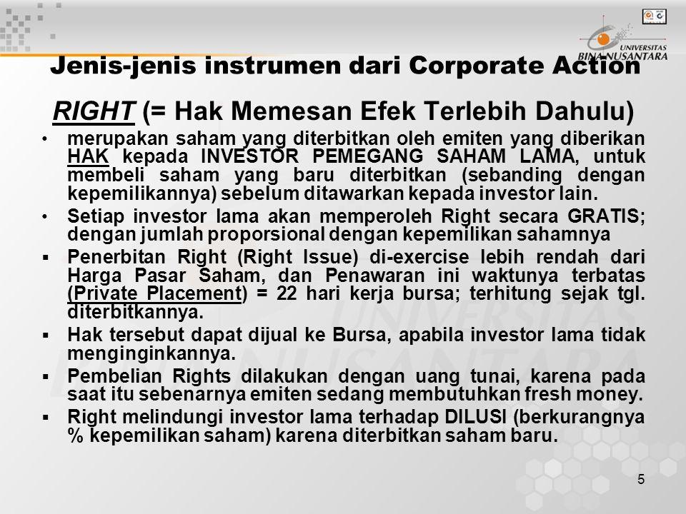 5 Jenis-jenis instrumen dari Corporate Action RIGHT (= Hak Memesan Efek Terlebih Dahulu) merupakan saham yang diterbitkan oleh emiten yang diberikan HAK kepada INVESTOR PEMEGANG SAHAM LAMA, untuk membeli saham yang baru diterbitkan (sebanding dengan kepemilikannya) sebelum ditawarkan kepada investor lain.