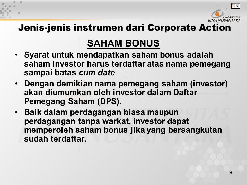 8 Jenis-jenis instrumen dari Corporate Action SAHAM BONUS Syarat untuk mendapatkan saham bonus adalah saham investor harus terdaftar atas nama pemegang sampai batas cum date Dengan demikian nama pemegang saham (investor) akan diumumkan oleh investor dalam Daftar Pemegang Saham (DPS).