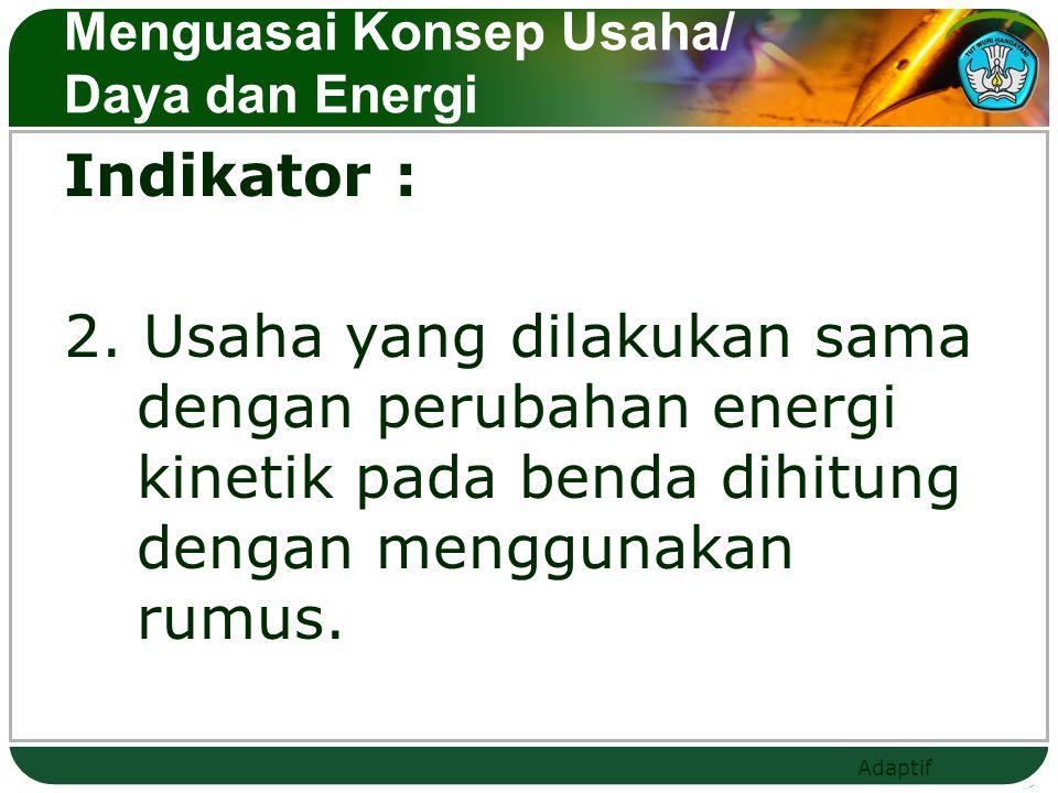 Adaptif Menguasai Konsep Usaha/ Daya dan Energi Indikator : 3.