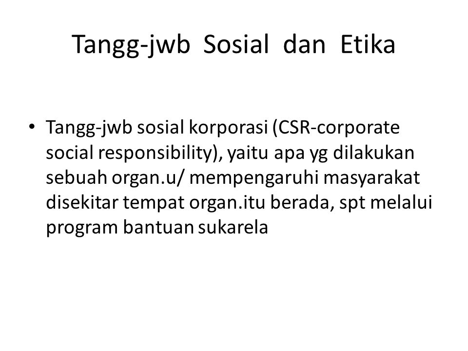Tangg-jwb Sosial dan Etika Tangg-jwb sosial korporasi (CSR-corporate social responsibility), yaitu apa yg dilakukan sebuah organ.u/ mempengaruhi masya