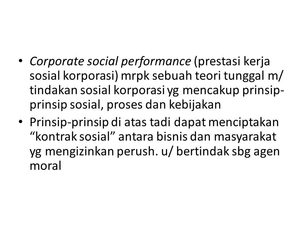 Corporate social performance (prestasi kerja sosial korporasi) mrpk sebuah teori tunggal m/ tindakan sosial korporasi yg mencakup prinsip- prinsip sos