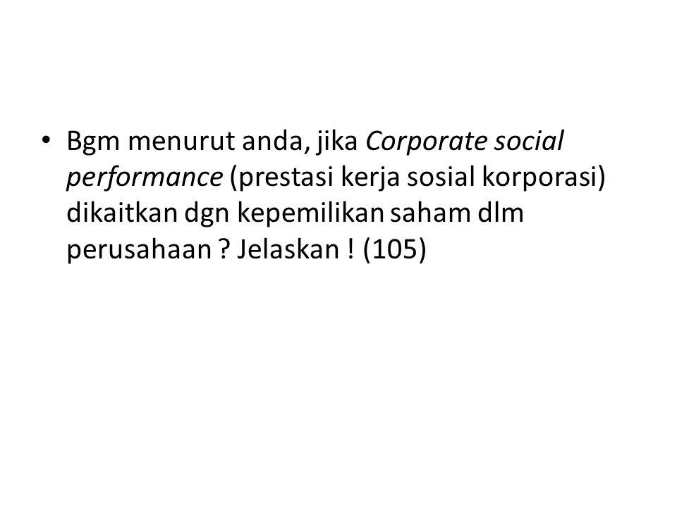 Bgm menurut anda, jika Corporate social performance (prestasi kerja sosial korporasi) dikaitkan dgn kepemilikan saham dlm perusahaan ? Jelaskan ! (105