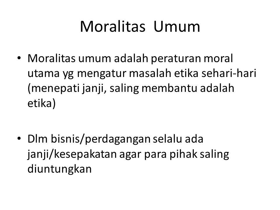 Moralitas Umum Moralitas umum adalah peraturan moral utama yg mengatur masalah etika sehari-hari (menepati janji, saling membantu adalah etika) Dlm bi
