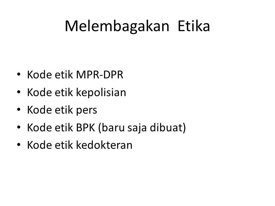 Melembagakan Etika Kode etik MPR-DPR Kode etik kepolisian Kode etik pers Kode etik BPK (baru saja dibuat) Kode etik kedokteran