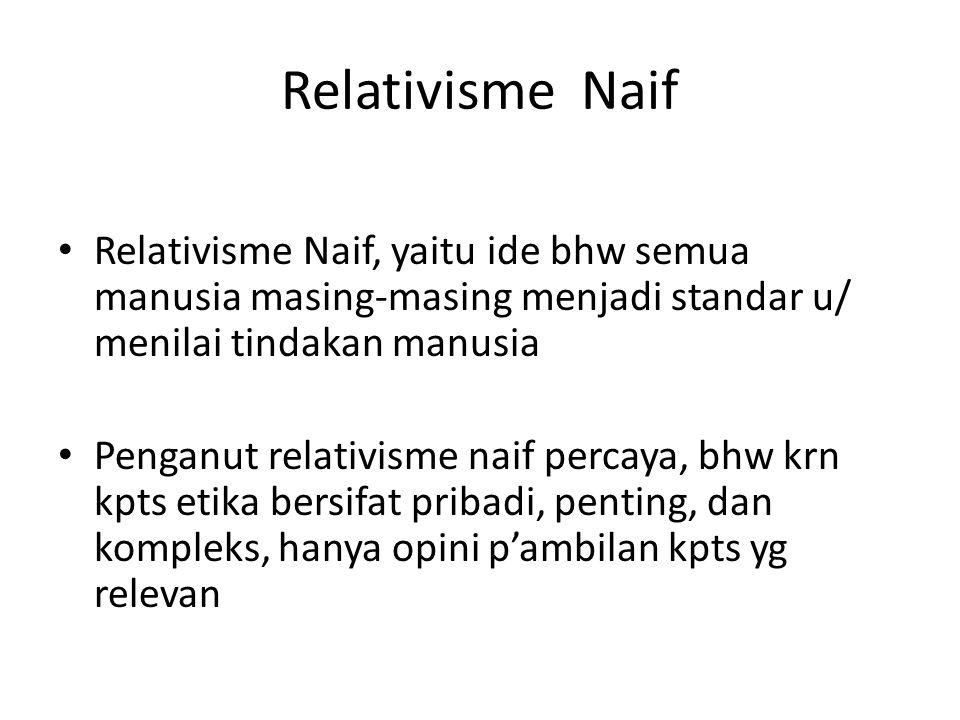 Relativisme Naif Relativisme Naif, yaitu ide bhw semua manusia masing-masing menjadi standar u/ menilai tindakan manusia Penganut relativisme naif per