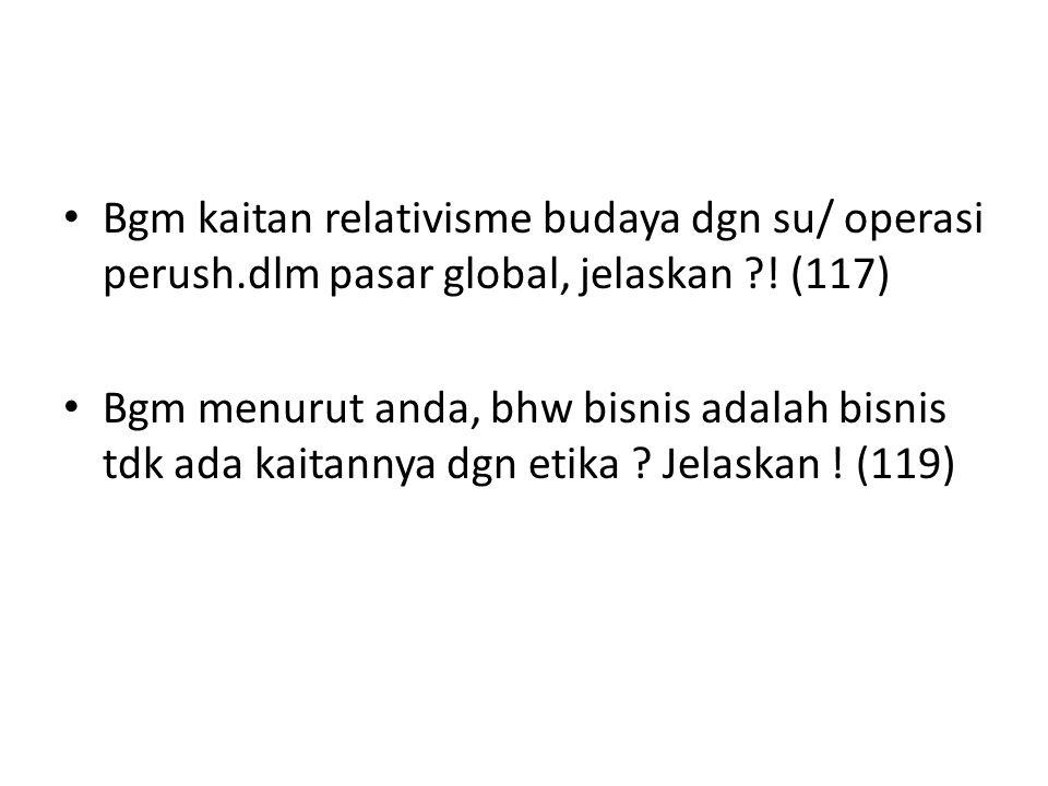 Bgm kaitan relativisme budaya dgn su/ operasi perush.dlm pasar global, jelaskan ?! (117) Bgm menurut anda, bhw bisnis adalah bisnis tdk ada kaitannya