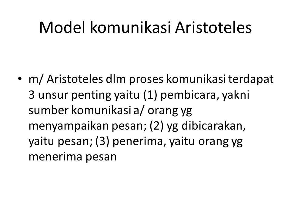 Model komunikasi Aristoteles m/ Aristoteles dlm proses komunikasi terdapat 3 unsur penting yaitu (1) pembicara, yakni sumber komunikasi a/ orang yg me