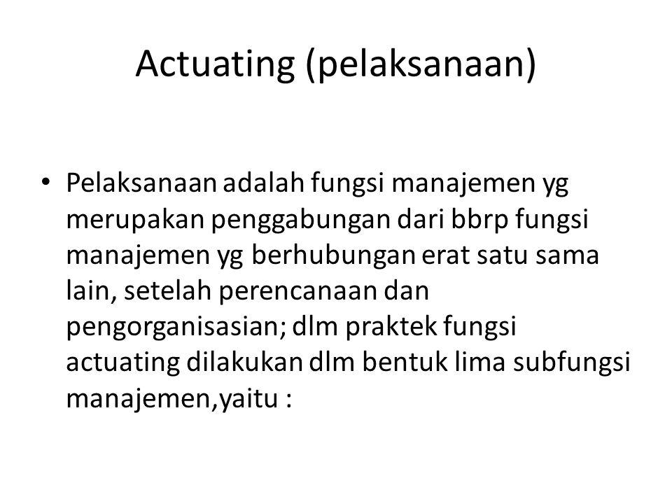 Actuating (pelaksanaan) Pelaksanaan adalah fungsi manajemen yg merupakan penggabungan dari bbrp fungsi manajemen yg berhubungan erat satu sama lain, s