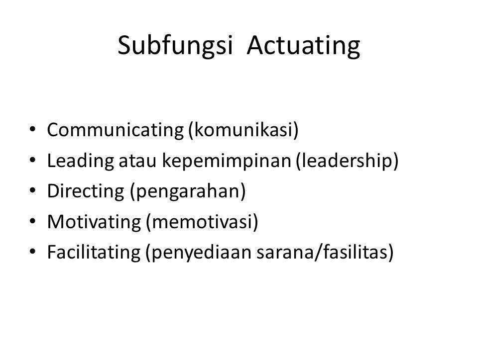 Subfungsi Actuating Communicating (komunikasi) Leading atau kepemimpinan (leadership) Directing (pengarahan) Motivating (memotivasi) Facilitating (pen