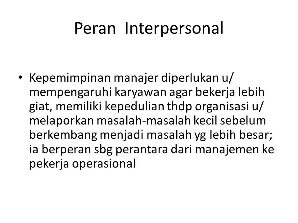 Peran Interpersonal Kepemimpinan manajer diperlukan u/ mempengaruhi karyawan agar bekerja lebih giat, memiliki kepedulian thdp organisasi u/ melaporka