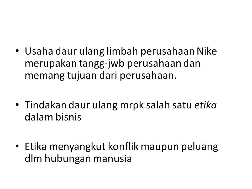 Usaha daur ulang limbah perusahaan Nike merupakan tangg-jwb perusahaan dan memang tujuan dari perusahaan. Tindakan daur ulang mrpk salah satu etika da