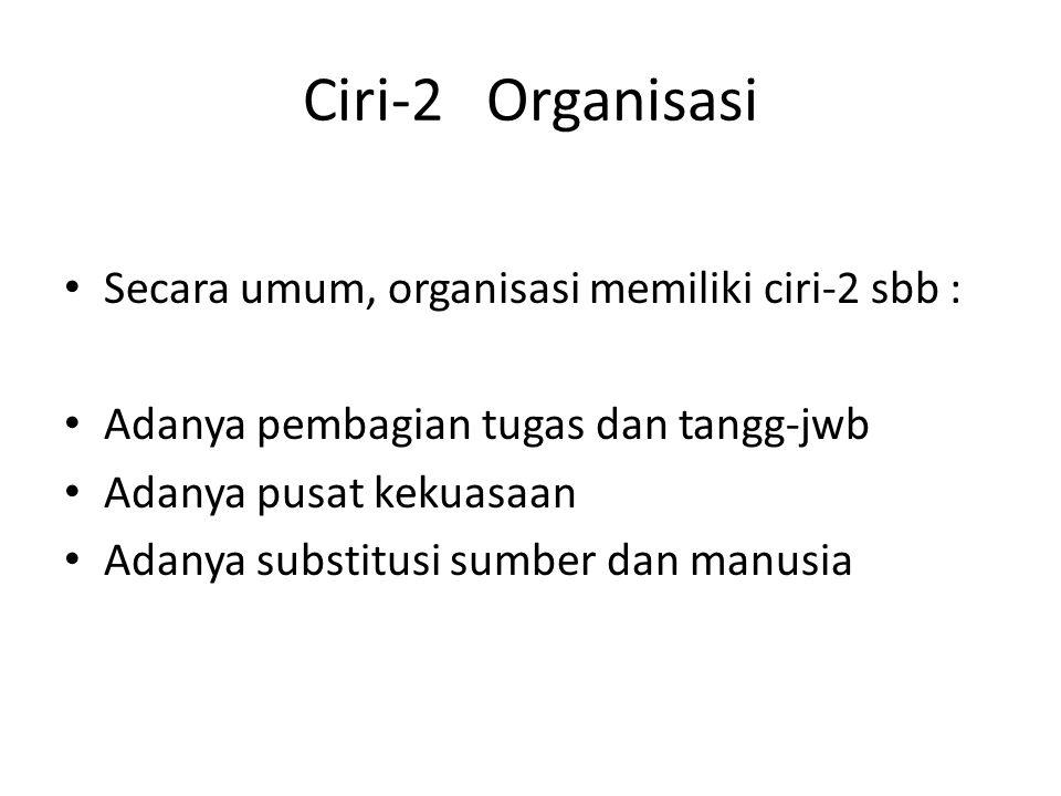 Ciri-2 Organisasi Secara umum, organisasi memiliki ciri-2 sbb : Adanya pembagian tugas dan tangg-jwb Adanya pusat kekuasaan Adanya substitusi sumber d