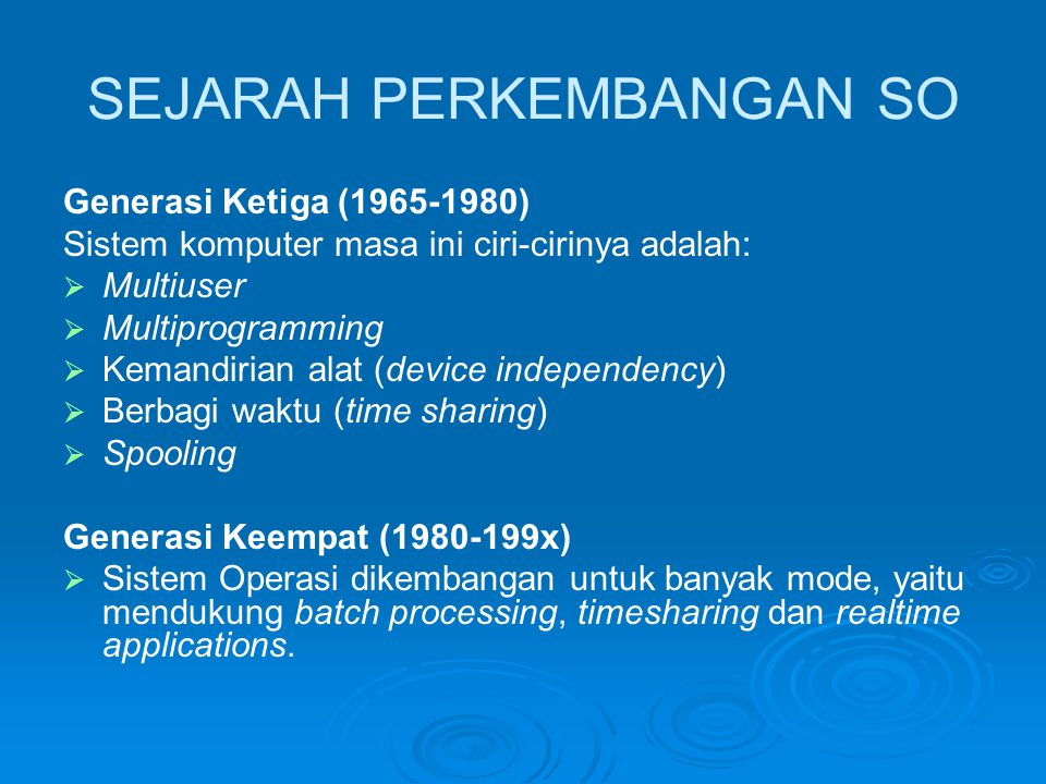 SEJARAH PERKEMBANGAN SO Generasi Ketiga (1965-1980) Sistem komputer masa ini ciri-cirinya adalah:   Multiuser   Multiprogramming   Kemandirian alat (device independency)   Berbagi waktu (time sharing)   Spooling Generasi Keempat (1980-199x)   Sistem Operasi dikembangan untuk banyak mode, yaitu mendukung batch processing, timesharing dan realtime applications.