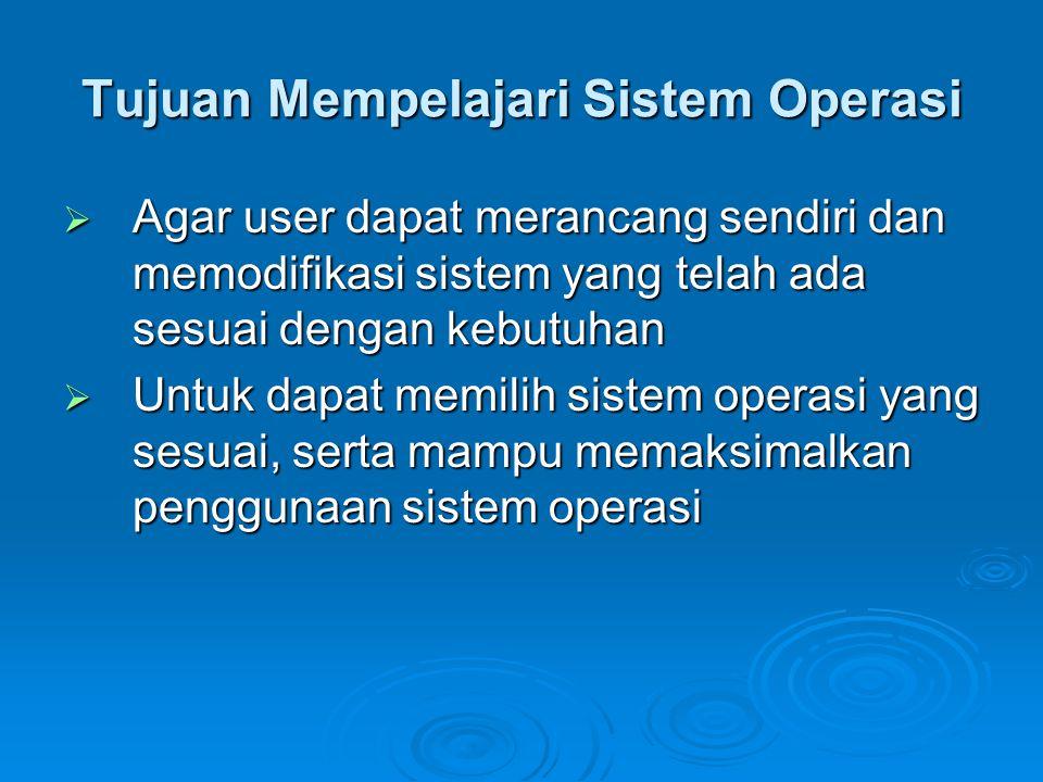Tujuan Mempelajari Sistem Operasi  Agar user dapat merancang sendiri dan memodifikasi sistem yang telah ada sesuai dengan kebutuhan  Untuk dapat memilih sistem operasi yang sesuai, serta mampu memaksimalkan penggunaan sistem operasi