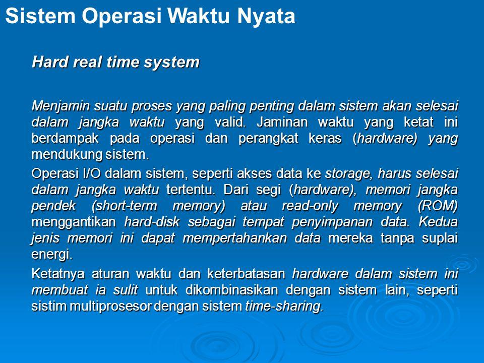 Hard real time system Menjamin suatu proses yang paling penting dalam sistem akan selesai dalam jangka waktu yang valid.
