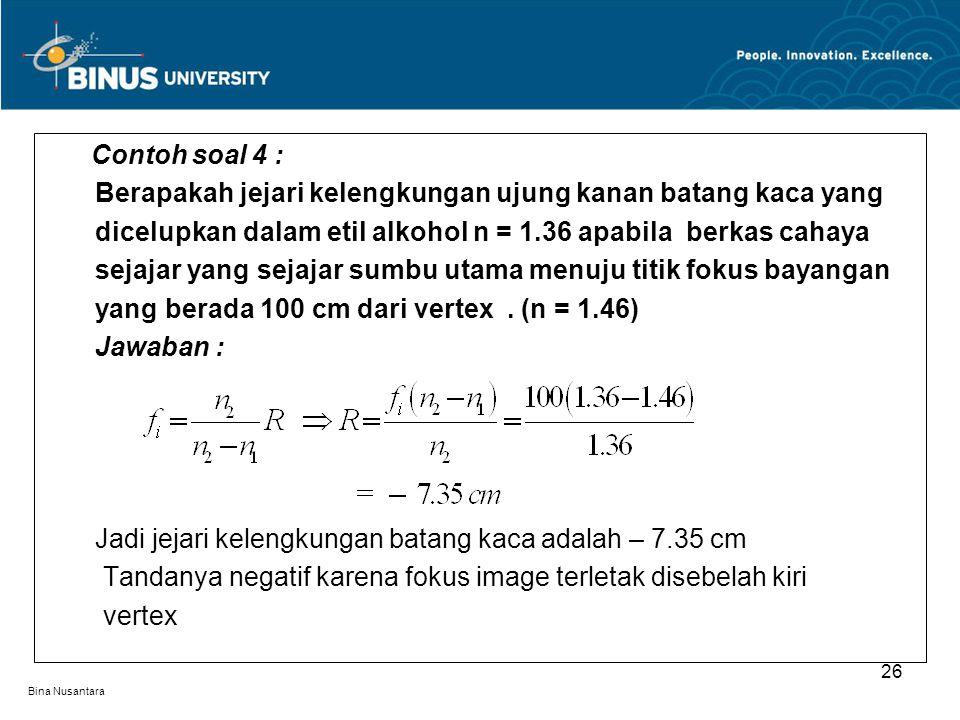 Bina Nusantara Contoh soal 4 : Berapakah jejari kelengkungan ujung kanan batang kaca yang dicelupkan dalam etil alkohol n = 1.36 apabila berkas cahaya sejajar yang sejajar sumbu utama menuju titik fokus bayangan yang berada 100 cm dari vertex.