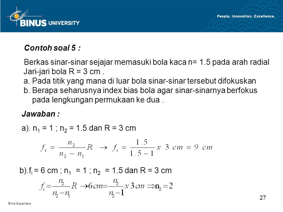 Bina Nusantara 27 Contoh soal 5 : Berkas sinar-sinar sejajar memasuki bola kaca n= 1.5 pada arah radial. Jari-jari bola R = 3 cm.. a. Pada titik yang