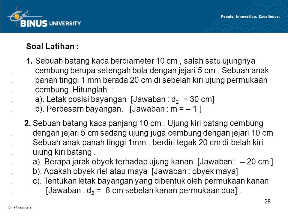 Bina Nusantara 28 Soal Latihan : 1. Sebuah batang kaca berdiameter 10 cm, salah satu ujungnya. cembung berupa setengah bola dengan jejari 5 cm. Sebuah