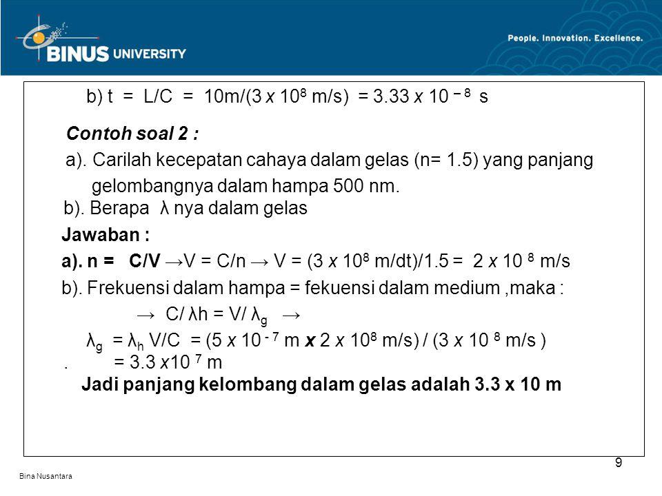 Bina Nusantara b) t = L/C = 10m/(3 x 10 8 m/s) = 3.33 x 10 – 8 s Contoh soal 2 : a). Carilah kecepatan cahaya dalam gelas (n= 1.5) yang panjang gelomb