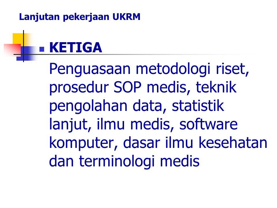 KETIGA Penguasaan metodologi riset, prosedur SOP medis, teknik pengolahan data, statistik lanjut, ilmu medis, software komputer, dasar ilmu kesehatan dan terminologi medis Lanjutan pekerjaan UKRM