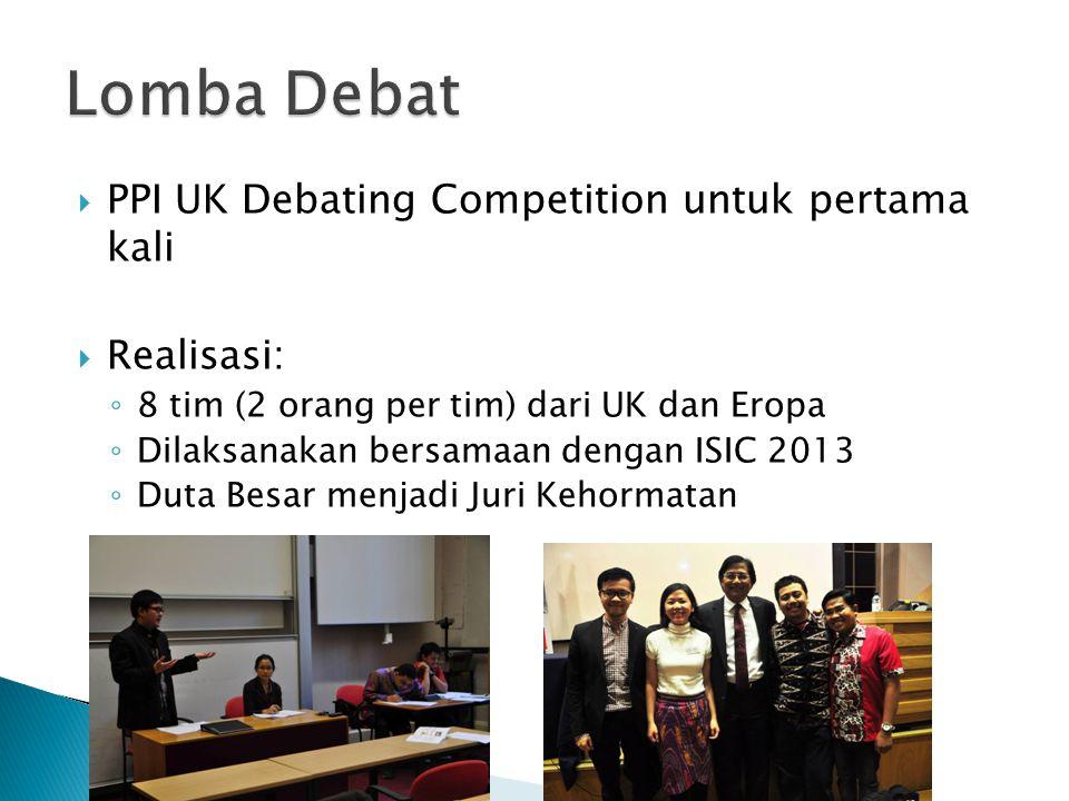  PPI UK Debating Competition untuk pertama kali  Realisasi: ◦ 8 tim (2 orang per tim) dari UK dan Eropa ◦ Dilaksanakan bersamaan dengan ISIC 2013 ◦ Duta Besar menjadi Juri Kehormatan