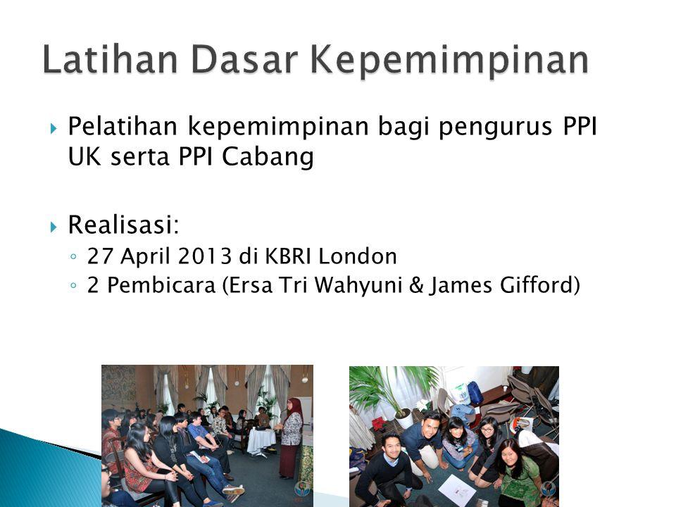 Pelatihan kepemimpinan bagi pengurus PPI UK serta PPI Cabang  Realisasi: ◦ 27 April 2013 di KBRI London ◦ 2 Pembicara (Ersa Tri Wahyuni & James Gifford)