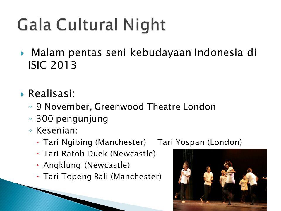  Malam pentas seni kebudayaan Indonesia di ISIC 2013  Realisasi: ◦ 9 November, Greenwood Theatre London ◦ 300 pengunjung ◦ Kesenian:  Tari Ngibing (Manchester)Tari Yospan (London)  Tari Ratoh Duek (Newcastle)  Angklung (Newcastle)  Tari Topeng Bali (Manchester)