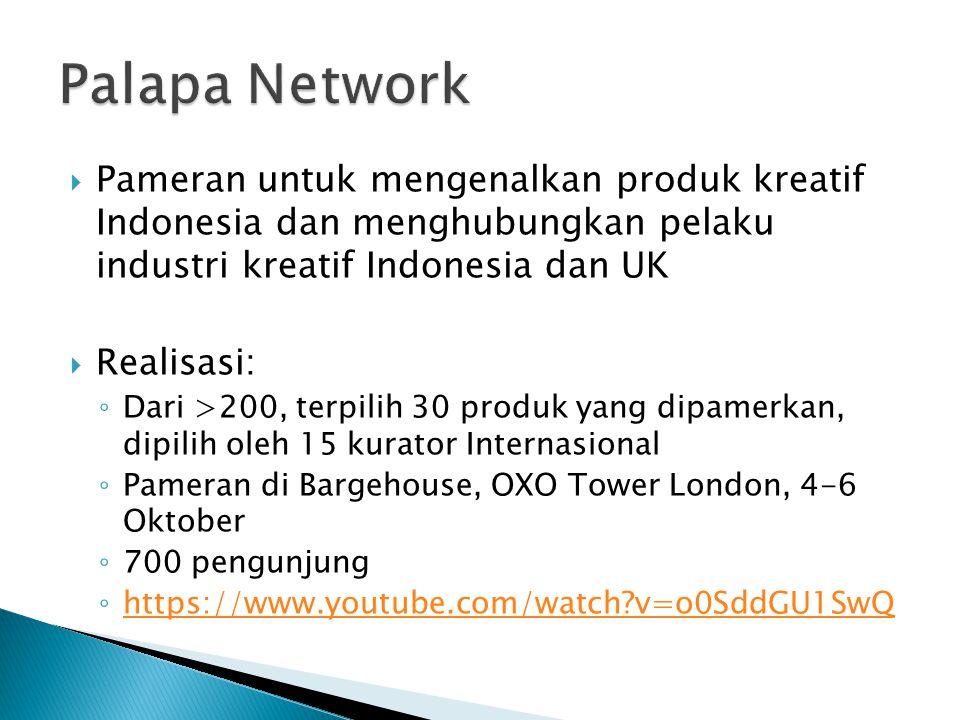  Pameran untuk mengenalkan produk kreatif Indonesia dan menghubungkan pelaku industri kreatif Indonesia dan UK  Realisasi: ◦ Dari >200, terpilih 30 produk yang dipamerkan, dipilih oleh 15 kurator Internasional ◦ Pameran di Bargehouse, OXO Tower London, 4-6 Oktober ◦ 700 pengunjung ◦ https://www.youtube.com/watch?v=o0SddGU1SwQ https://www.youtube.com/watch?v=o0SddGU1SwQ
