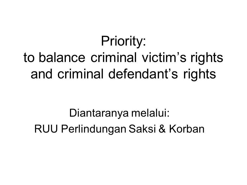 Priority: to balance criminal victim's rights and criminal defendant's rights Diantaranya melalui: RUU Perlindungan Saksi & Korban