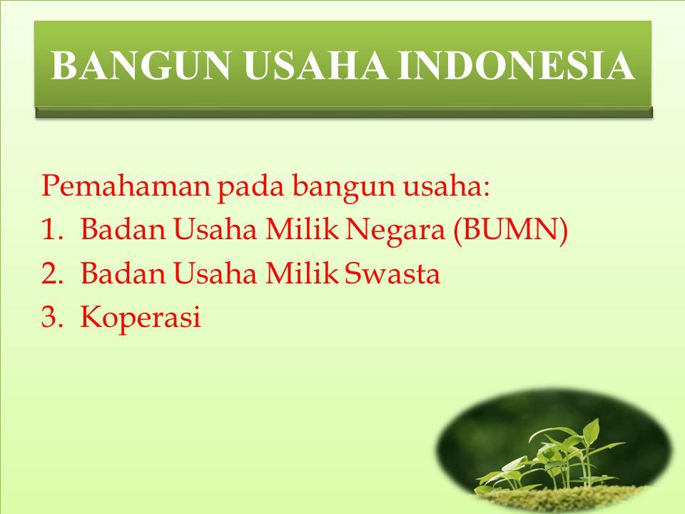 BANGUN USAHA INDONESIA Pemahaman pada bangun usaha: 1.Badan Usaha Milik Negara (BUMN) 2.Badan Usaha Milik Swasta 3.Koperasi