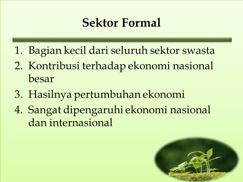 Sektor Formal 1.Bagian kecil dari seluruh sektor swasta 2.Kontribusi terhadap ekonomi nasional besar 3.Hasilnya pertumbuhan ekonomi 4.Sangat dipengaruhi ekonomi nasional dan internasional