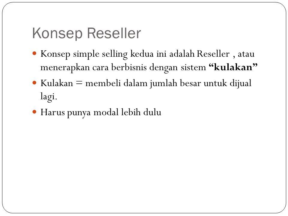 Konsep Reseller Konsep simple selling kedua ini adalah Reseller, atau menerapkan cara berbisnis dengan sistem kulakan Kulakan = membeli dalam jumlah besar untuk dijual lagi.