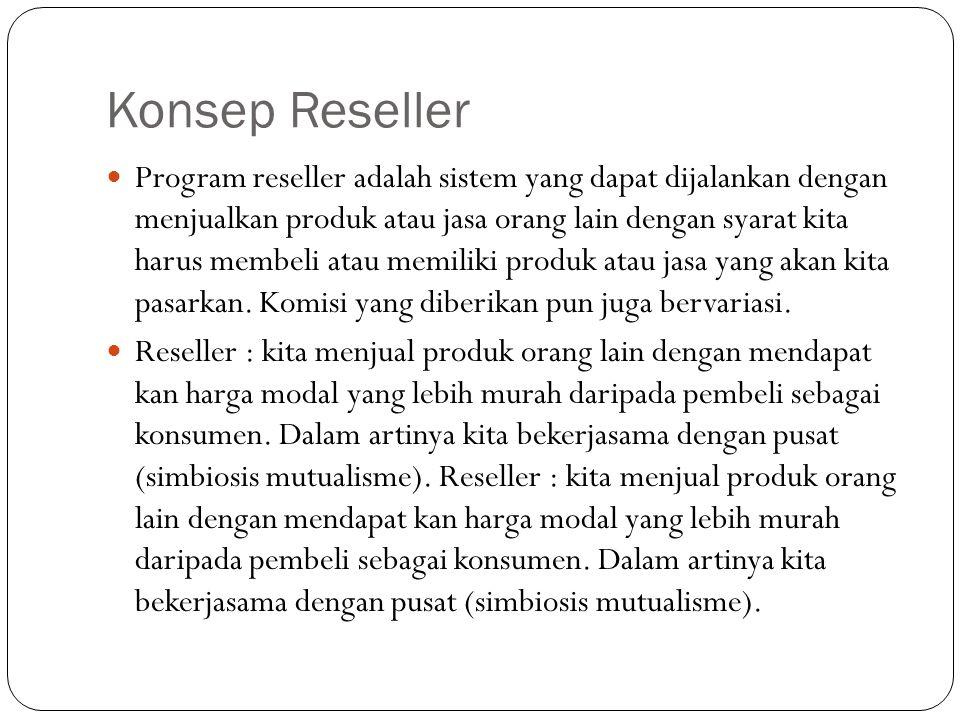 Konsep Reseller Program reseller adalah sistem yang dapat dijalankan dengan menjualkan produk atau jasa orang lain dengan syarat kita harus membeli atau memiliki produk atau jasa yang akan kita pasarkan.