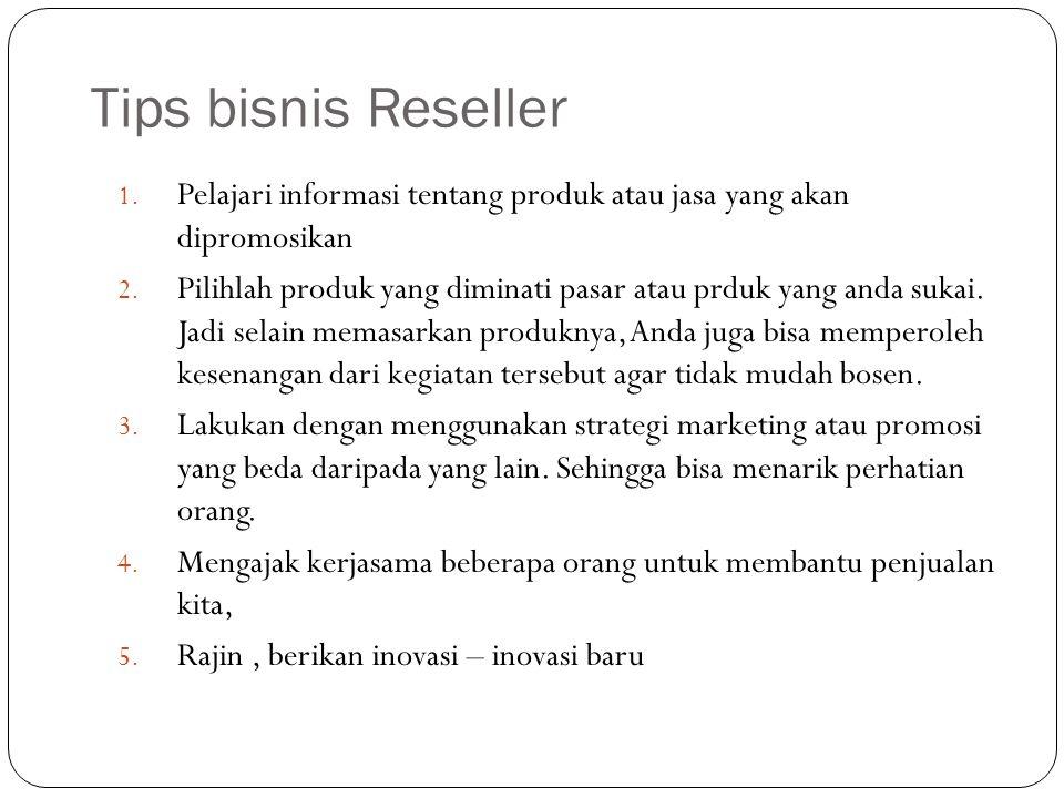 Tips bisnis Reseller 1. Pelajari informasi tentang produk atau jasa yang akan dipromosikan 2.