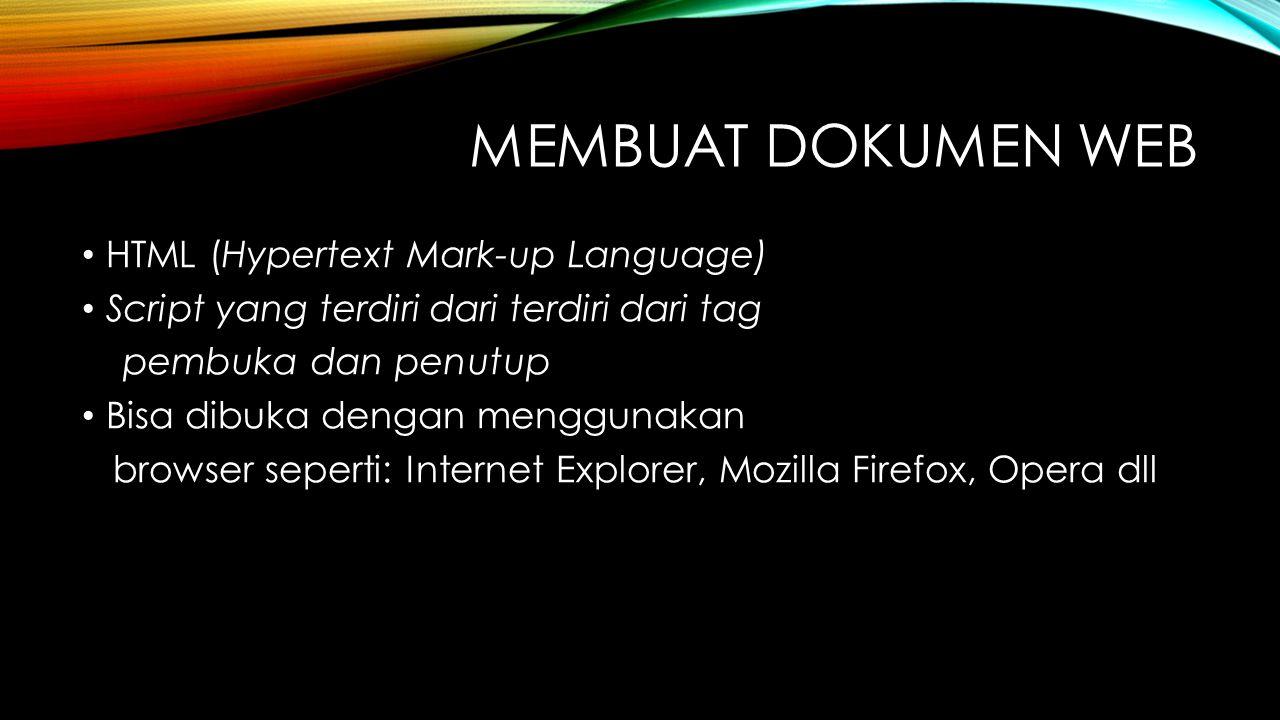 MEMBUAT DOKUMEN WEB HTML (Hypertext Mark-up Language) Script yang terdiri dari terdiri dari tag pembuka dan penutup Bisa dibuka dengan menggunakan browser seperti: Internet Explorer, Mozilla Firefox, Opera dll