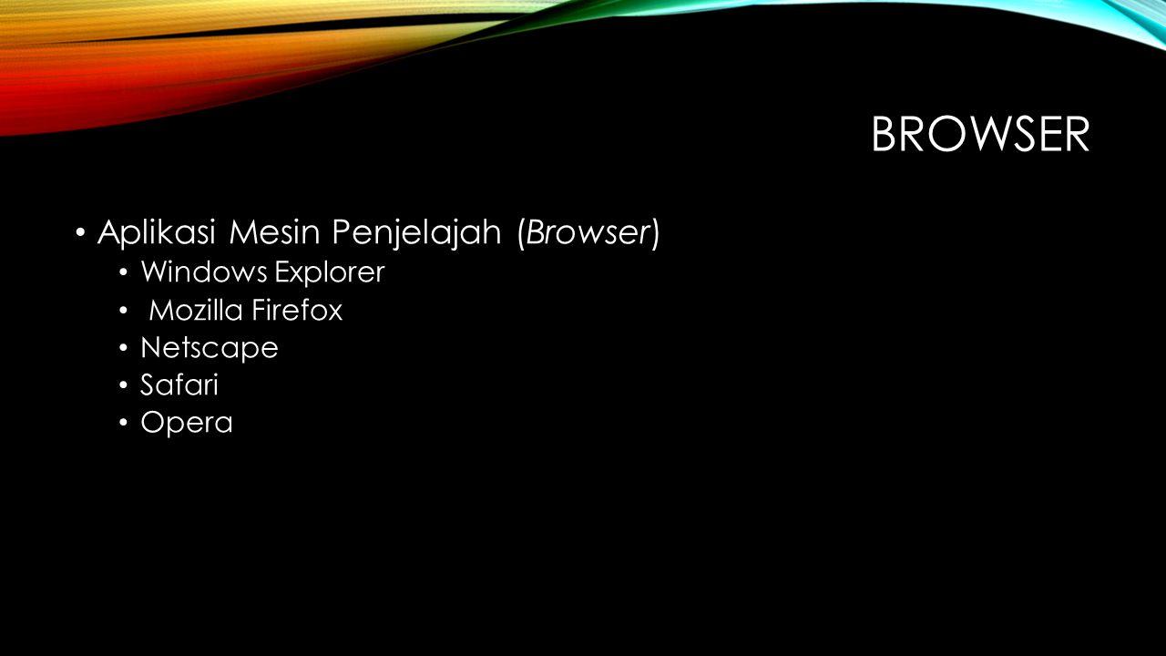 BROWSER Aplikasi Mesin Penjelajah (Browser) Windows Explorer Mozilla Firefox Netscape Safari Opera