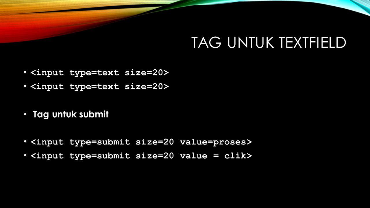 TAG UNTUK TEXTFIELD Tag untuk submit