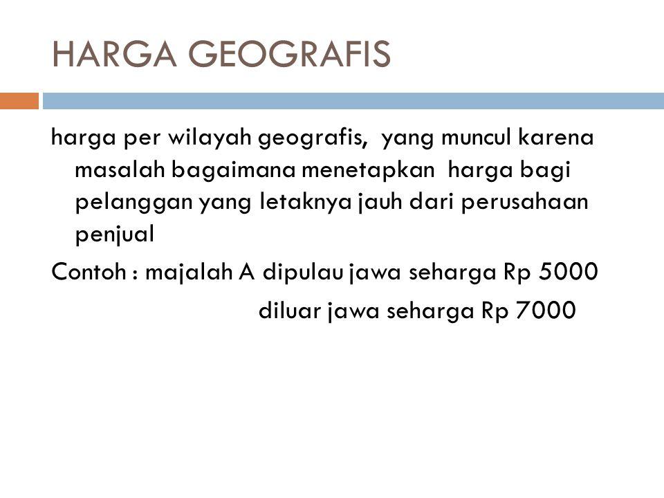 HARGA GEOGRAFIS harga per wilayah geografis, yang muncul karena masalah bagaimana menetapkan harga bagi pelanggan yang letaknya jauh dari perusahaan penjual Contoh : majalah A dipulau jawa seharga Rp 5000 diluar jawa seharga Rp 7000