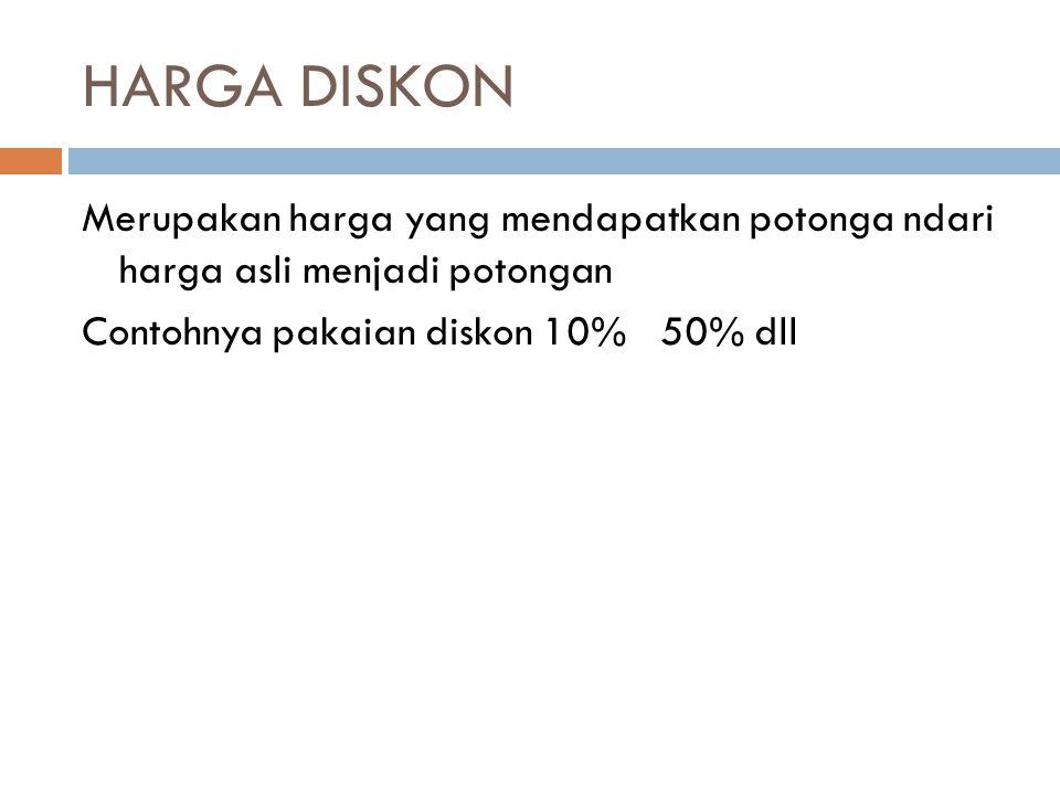 HARGA DISKON Merupakan harga yang mendapatkan potonga ndari harga asli menjadi potongan Contohnya pakaian diskon 10% 50% dll